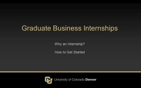Graduate Business Internships Why an Internship? How to Get Started.