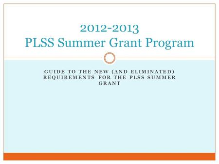 GUIDE TO THE NEW (AND ELIMINATED) REQUIREMENTS FOR THE PLSS SUMMER GRANT 2012-2013 PLSS Summer Grant Program.