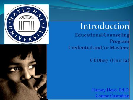 Introduction Educational Counseling Program Credential and/or Masters: CED607 (Unit Ia) Harvey Hoyo, Ed.D. Course Custodian.