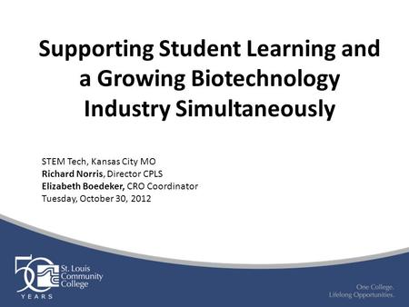 Supporting Student Learning and a Growing Biotechnology Industry Simultaneously STEM Tech, Kansas City MO Richard Norris, Director CPLS Elizabeth Boedeker,