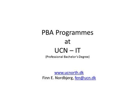 PBA Programmes at UCN – IT (Professional Bachelor's Degree)  Finn E. Nordbjerg,