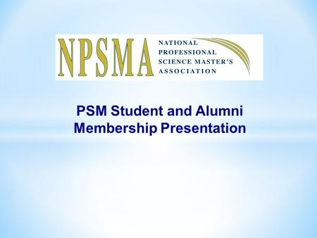 PSM Student and Alumni Membership Presentation. What is the NPSMA? The National Professional Science Master's Association (NPSMA) is a collaborative of.