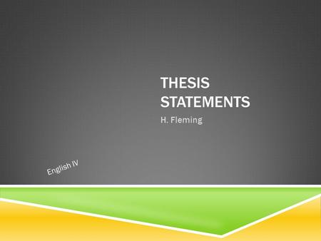 "THESIS STATEMENTS H. Fleming English IV. WHAT IS A THESIS STATEMENT?  The ""hardest working"" sentence in essays.  Identifies the focus of your essay."