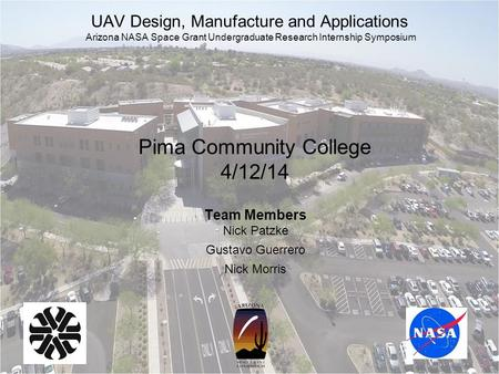 Pima Community College 4/12/14 Team Members Nick Patzke Gustavo Guerrero Nick Morris UAV Design, Manufacture and Applications Arizona NASA Space Grant.
