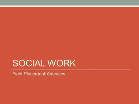 SOCIAL WORK Field Placement Agencies. Welcome What you will find in this presentation: Local and Regional Social Work Field Placement Options Agency contacts.