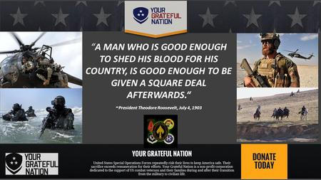 """A MAN WHO IS GOOD ENOUGH TO SHED HIS BLOOD FOR HIS COUNTRY, IS GOOD ENOUGH TO BE GIVEN A SQUARE DEAL AFTERWARDS."" - President Theodore Roosevelt, July."