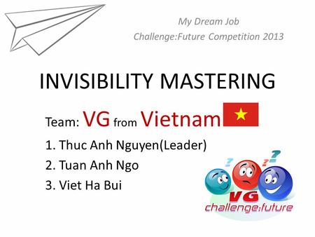 INVISIBILITY MASTERING My Dream Job Challenge:Future Competition 2013 Team: VG from Vietnam 1. Thuc Anh Nguyen(Leader) 2. Tuan Anh Ngo 3. Viet Ha Bui.