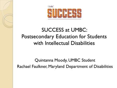 SUCCESS at UMBC: Postsecondary Education for Students with Intellectual Disabilities Quintanna Moody, UMBC Student Rachael Faulkner, Maryland Department.