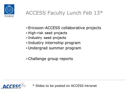 ACCESS Faculty Lunch Feb 13* Ericsson-ACCESS collaborative projects High-risk seed projects Industry seed projects Industry internship program Undergrad.