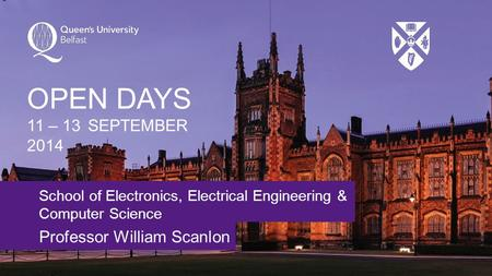 School of Electronics, Electrical Engineering & Computer Science Professor William Scanlon OPEN DAYS 11 – 13 SEPTEMBER 2014.