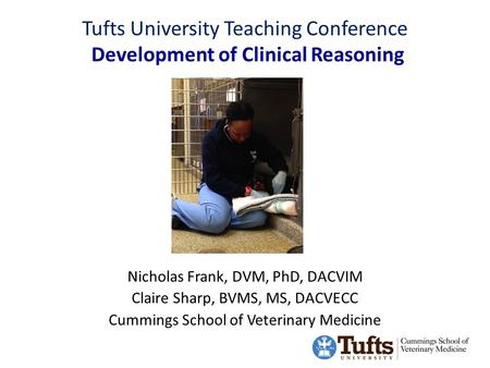 Tufts University Teaching Conference Development of Clinical Reasoning Nicholas Frank, DVM, PhD, DACVIM Claire Sharp, BVMS, MS, DACVECC Cummings School.