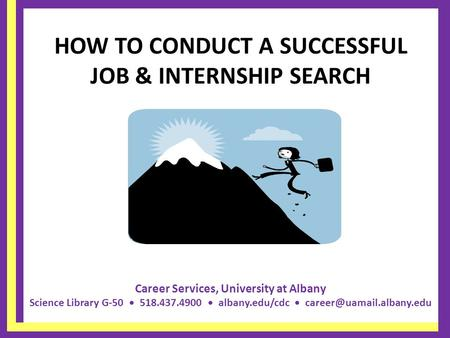 Career Services, University at Albany Science Library G-50 518.437.4900 albany.edu/cdc HOW TO CONDUCT A SUCCESSFUL JOB & INTERNSHIP.