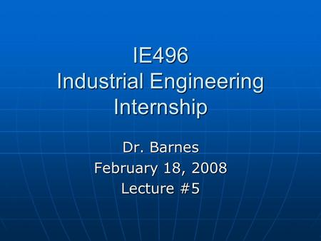 IE496 Industrial Engineering Internship Dr. Barnes February 18, 2008 Lecture #5.