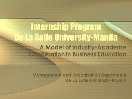 Internship Program De La Salle University-Manila A Model of Industry-Academe Cooperation in Business Education Management and Organization Department De.