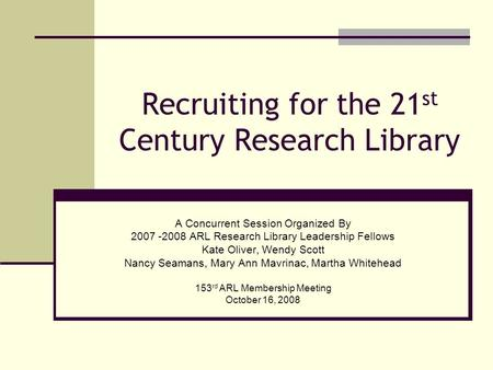 Recruiting for the 21 st Century Research Library A Concurrent Session Organized By 2007 -2008 ARL Research Library Leadership Fellows Kate Oliver, Wendy.