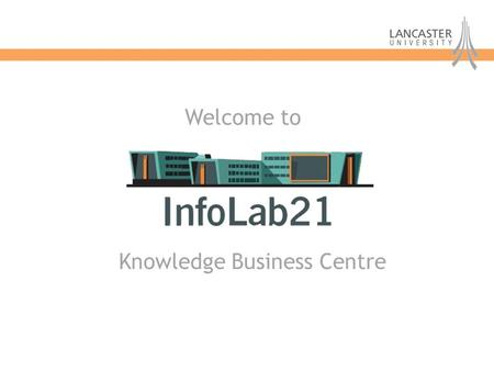 Knowledge Business Centre Welcome to. Knowledge Business Centre InfoLab21 Vision: To use the University's research strengths through knowledge transfer.
