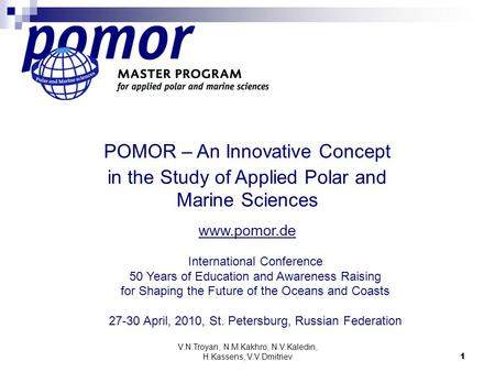 V.N.Troyan, N.M.Kakhro, N.V.Kaledin, H.Kassens, V.V.Dmitriev 1 POMOR – An Innovative Concept in the Study of Applied Polar and Marine Sciences www.pomor.de.