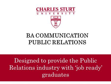 BA COMMUNICATION PUBLIC RELATIONS Designed to provide the Public Relations industry with 'job ready' graduates.
