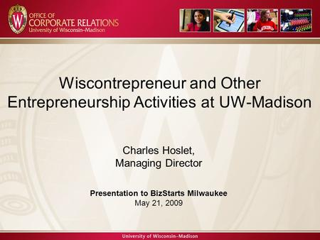 Charles Hoslet, Managing Director WAA Founder's Day Presentation April 23, 2008 Wiscontrepreneur and Other Entrepreneurship Activities at UW-Madison Charles.