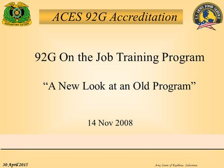 "Army Center of Excellence, Subsistence 30 April 2015 ACES 92G Accreditation 92G On the Job Training Program ""A New Look at an Old Program"" 14 Nov 2008."