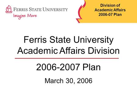 Ferris State University Academic Affairs Division 2006-2007 Plan March 30, 2006 Division of Academic Affairs 2006-07 Plan.
