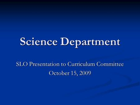 Science Department SLO Presentation to Curriculum Committee October 15, 2009.