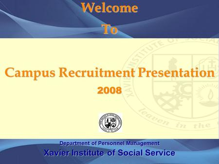 Welcome To Campus Recruitment Presentation 2008 Department of Personnel Management Xavier Institute of Social Service.
