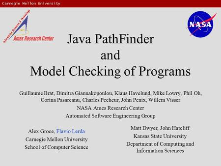 Carnegie Mellon University Java PathFinder and Model Checking of Programs Guillaume Brat, Dimitra Giannakopoulou, Klaus Havelund, Mike Lowry, Phil Oh,