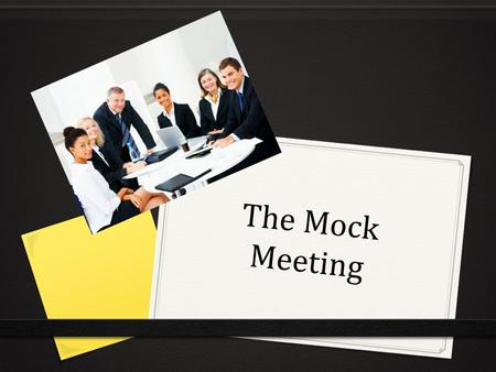 The Mock Meeting. Choose an issue to discuss  You will be put in groups of four  Choose a topic to discuss for 20 - 25 minutes.  Eg. Feedback after.