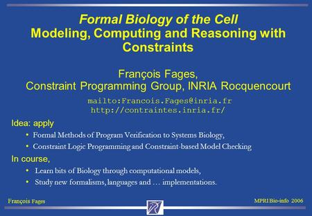 François Fages MPRI Bio-info 2006 Formal Biology of the Cell Modeling, Computing and Reasoning with Constraints François Fages, Constraint Programming.