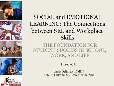 SOCIAL and EMOTIONAL LEARNING: The Connections between SEL and Workplace Skills THE FOUNDATION FOR STUDENT SUCCESS IN SCHOOL, WORK, AND LIFE Presented.