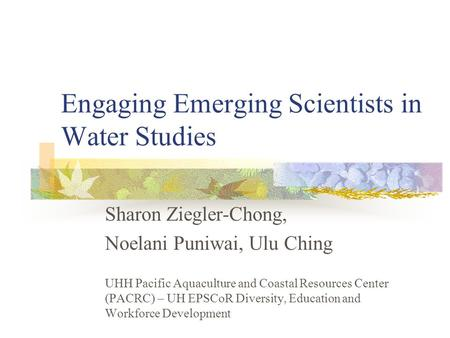 Engaging Emerging Scientists in Water Studies Sharon Ziegler-Chong, Noelani Puniwai, Ulu Ching UHH Pacific Aquaculture and Coastal Resources Center (PACRC)