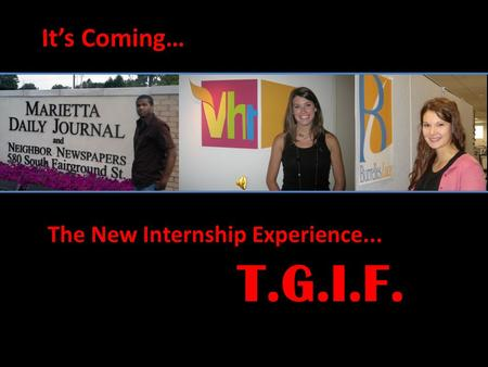It's Coming… The New Internship Experience... T.G.I.F.
