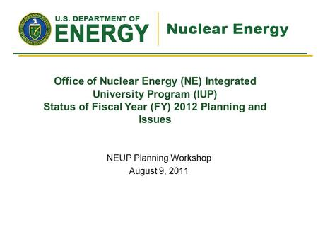 Office of Nuclear Energy (NE) Integrated University Program (IUP) Status of Fiscal Year (FY) 2012 Planning and Issues NEUP Planning Workshop August 9,