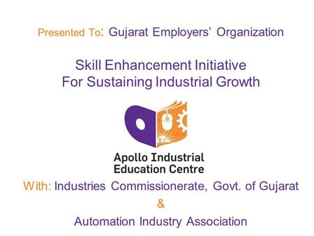 Presented To : Gujarat Employers' Organization Skill Enhancement Initiative For Sustaining Industrial Growth With: Industries Commissionerate, Govt. of.