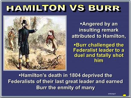 Embargo1  Angered by an insulting remark attributed to Hamilton,  Burr challenged the Federalist leader to a duel and fatally shot him  Angered by an.