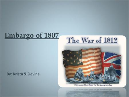 Embargo of 1807 By: Krista & Devina. What Started it? In 1803 Britain and France went to war again. The British Navy were running out of men so they began.