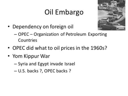 Oil Embargo Dependency on foreign oil – OPEC – Organization of Petroleum Exporting Countries OPEC did what to oil prices in the 1960s? Yom Kippur War –