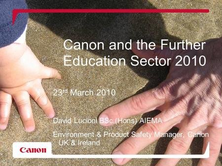Canon and the Further Education Sector 2010 23 rd March 2010 David Lucioni BSc.(Hons) AIEMA Environment & Product Safety Manager, Canon UK & Ireland.