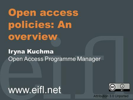 Open access policies: An overview Iryna Kuchma Open Access Programme Manager www.eifl.net Attribution 3.0 Unported.