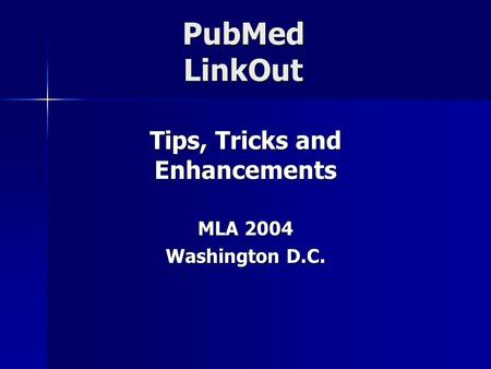 PubMed LinkOut Tips, Tricks and Enhancements MLA 2004 Washington D.C.
