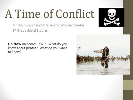 A Time of Conflict Mr. Rasmussen and Mrs. Asaro: Modern Pirates 6 th Grade Social Studies Do Now on board: KWL: What do you know about pirates? What do.