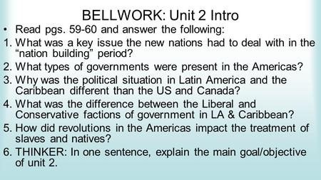 "BELLWORK: Unit 2 Intro Read pgs. 59-60 and answer the following: 1.What was a key issue the new nations had to deal with in the ""nation building"" period?"
