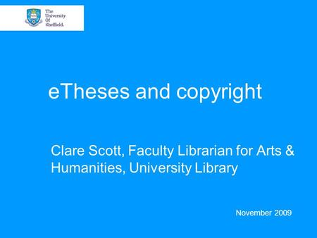 ETheses and copyright Clare Scott, Faculty Librarian for Arts & Humanities, University Library November 2009.
