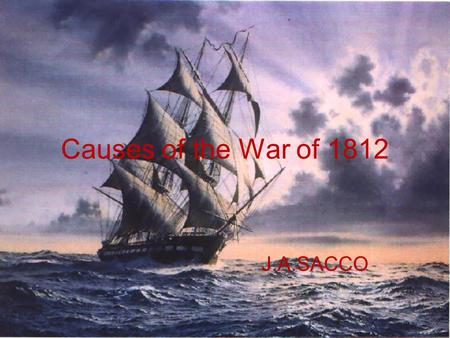 "Causes of the War of 1812 J.A.SACCO. Causes of the War of 1812 Jefferson foreign policy based on three principles: ""No entangling alliances""- England."