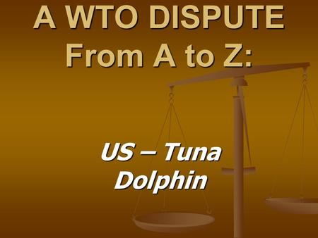 A WTO DISPUTE From A to Z: US – Tuna Dolphin. The Tuna - Dolphins Case: Brief Background In the eastern tropical Pacific Ocean, schools of In the eastern.