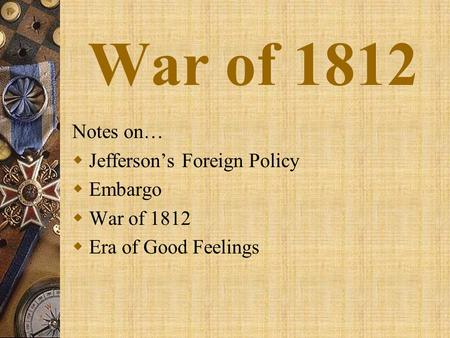 War of 1812 Notes on…  Jefferson's Foreign Policy  Embargo  War of 1812  Era of Good Feelings.