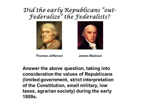 "Did the early Republicans ""out- Federalize"" the Federalists? Thomas Jefferson James Madison Answer the above question, taking into consideration the values."