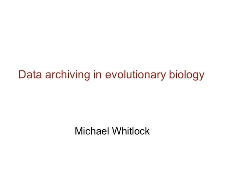 Data archiving in evolutionary biology Michael Whitlock.