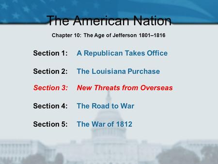 The American Nation Section 1: A Republican Takes Office Section 2: The Louisiana Purchase Section 3: New Threats from Overseas Section 4: The Road to.